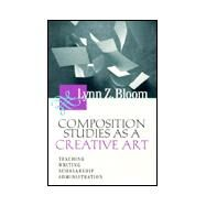 Composition Studies As a Creative Art : Teaching, Writing, Scholarship, Administration by Bloom, Lynn Z., 9780874212464
