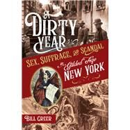 A Dirty Year Sex, Suffrage, and Scandal in Gilded Age New York by Greer, Bill, 9781641602518