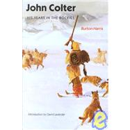 John Colter : His Years in the Rockies by Harris, Burton, 9780803272644