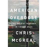 American Overdose The Opioid Tragedy in Three Acts by Mcgreal, Chris, 9781541742758