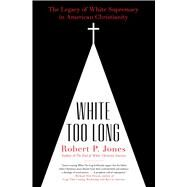 White Too Long The Legacy of White Supremacy in American Christianity by Jones, Robert P., 9781982122874