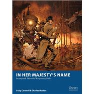 In Her Majesty's Name Steampunk Skirmish Wargaming Rules by Cartmell, Craig; Murton, Charles; Esnard-Lascombe, Fabien; McGibney, Jesse, 9781780962894