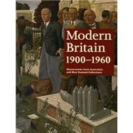 Modern Britain 1900-1960 Masterworks from Australian and New Zealand Collections by Gott, Ted; Matthiesson, Sophie; Benson, Laurie, 9780724102921
