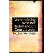 Verhandeling Ovre Het Nederlandsch Consulatregt by Wertheim, Jacobus, 9781103422944