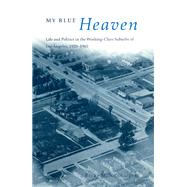 My Blue Heaven: Life and Politics in the Working-Class Suburbs of Los Angeles, 1920-1965 by Nicolaides, Becky M., 9780226583013
