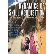Dynamics of Skill Acquisition by Button, Chris, Ph.D.; Seifert, Ludovic, Ph.D.; Chow, Jia Yi, Ph.D.; Araujo, Duarte, Ph.D.; Davids, Keith, Ph.D., 9781492563228