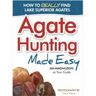 Agate Hunting Made Easy How to Really Find Lake Superior Agates by Magnuson,  James, 9781591933267