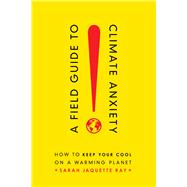 A Field Guide to Climate Anxiety by Ray, Sarah Jaquette, 9780520343306