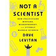 Not a Scientist How Politicians Mistake, Misrepresent, and Utterly Mangle Science by Levitan, Dave, 9780393353327
