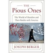 The Pious Ones: The World of Hasidim and Their Battles With America by Berger, Joseph, 9780062123343