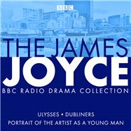 The James Joyce BBC Radio Collection Ulysses, A Portrait of the Artist as a Young Man & Dubliners by Joyce, James; Bowker, Gordon, 9781787533363