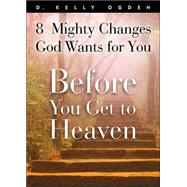 Before You Get to Heaven : 8 Mighty Changes God Wants for You by D. Kelly Ogden, 9781590383377