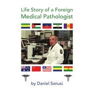 Life Story of a Foreign Medical Pathologist by Sanusi, Daniel, 9781436323390