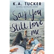 Say You Still Love Me by Tucker, K. A., 9781501133442