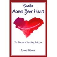 Smile Across Your Heart : The Process of Building Self Love by Martin, Laurie, 9780936663449