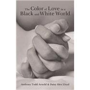 The Color of Love in a Black and White World by Arnold, Anthony Todd; Lloyd, Daisy Alex, 9781480883475
