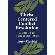 Christ-Centered Conflict Resolution A Guide for Turbulent Times by Merida, Tony, 9781087733494