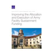 Improving the Allocation and Execution of Army Facility Sustainment Funding by Pint, Ellen M.; Lachman, Beth E.; Anania, Katherine; Jackson, Connor P., 9781977403520