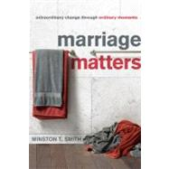 Marriage Matters : Extraordinary Change Through Ordinary Moments by Smith, Winston, 9781935273615