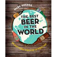 The Best Beer in the World: One Man's Global Search for the Perfect Pint by Dredge, Mark, 9781909313712