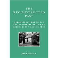 The Reconstructed Past Reconstructions in the Public Interpretation of Archaeology and History by Jameson, John H., Jr.; Blockley, Marion; Brown III, Marley R.; Brush, Karen A.; Chappell, Edward A.; Daniels-Dwyer, Robert; Distretti, Joe; Fowler, Peter J.; Fry, Bruce W.; Jameson, John H.; Killebrew, Ann E.; Kuttruff, Carl; Linebaugh, Donald W.; Mackint, 9780759103764