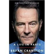 A Life in Parts by Cranston, Bryan, 9781476793856