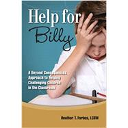 Help for Billy: A Beyond Consequences Approach to Helping Challenging Children in the Classroom by Heather T. Forbes, 9780977704095