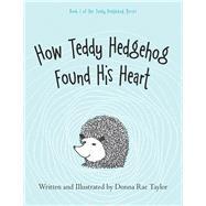 How Teddy Hedgehog Found His Heart by Taylor, Donna Rae; Taylor, Donna Rae, 9781973654131