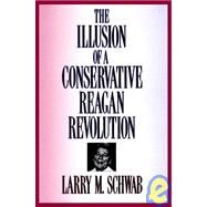 The Illusion of a Conservative Reagan Revolution by Schwab,Larry M., 9780887384134