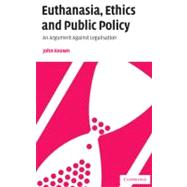 Euthanasia, Ethics and Public Policy: An Argument Against Legalisation by John Keown, 9780521804165