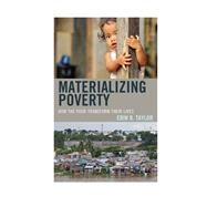 Materializing Poverty How the Poor Transform Their Lives by Taylor, Erin B., 9780759124219