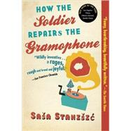 How the Soldier Repairs the Gramophone by Stanisic, Sasa; Bell, Anthea, 9780802144225
