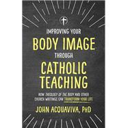 Improving Your Body Image Through Catholic Teaching by Acquaviva, John, 9781505114249