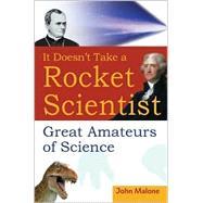 It Doesn't Take a Rocket Scientist : Great Amateurs of Science by Malone, John, 9780471414315