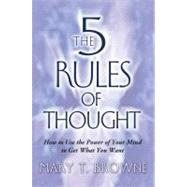 The 5 Rules of Thought : How to Use the Power of Your Mind to Get What You Want by Browne, Mary T., 9781416554400