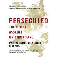 Persecuted: The Global Assault on Christians by Marshall, Paul A.; Gilbert, Lela; Shea, Nina, 9781400204410