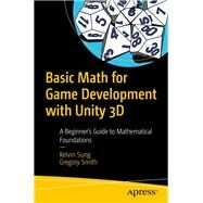 Basic Math for Game Development With Unity 3d by Sung, Kelvin; Smith, Gregory, 9781484254424