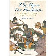 The Race for Paradise An Islamic History of the Crusades by Cobb, Paul M., 9780190614461