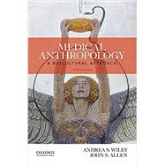 Medical Anthropology A Biocultural Approach by Wiley, Andrea S.; Allen, John S., 9780190464493