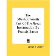 The Missing Fourth Part of the Great Instauration by Francis Bacon by Smedley, William T., 9781430424543