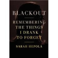 Blackout Remembering the Things I Drank to Forget by Hepola, Sarah, 9781455554591