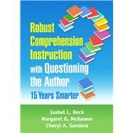 Robust Comprehension Instruction with Questioning the Author: 15 Years Smarter by Beck, Isabel L.; McKeown, Margaret G.; Sandora, Cheryl A., 9781462544790