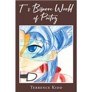 T's Bizarre World of Poetry by Terrence Kidd, 9781640964815