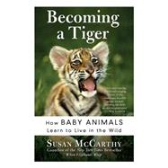 Becoming A Tiger: How Baby Animals Learn To Live In The Wild by McCarthy, Susan, 9780060934842