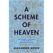 A Scheme of Heaven The History of Astrology and the Search for our Destiny in Data by Boxer, Alexander, 9780393634846
