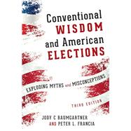 Conventional Wisdom and American Elections Exploding Myths, Exploring Misconceptions by Baumgartner, Jody C.; Francia, Peter L., 9781442254879