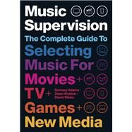 Music Supervision, 2nd Edition The Complete Guide to Selecting Music for Movies, TV, Games, & New Media by Adams, Ramsay; Hnatiuk, David; Weiss, David, 9781468315042