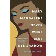 Mary Magdalene Never Wore Blue Eye Shadow by Haley, Amanda Hope, 9780736975124