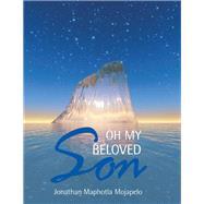 Oh My Beloved Son by Mojapelo, Jonathan Maphotla, 9781514465127