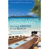 Congratulations Graduate! You Have Arrived at the Beach by Foley, Tamera, Ph.d.; Waddle, Sharon, Ph.d., 9781973675129